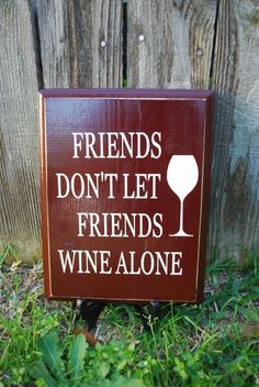 """Friends dont let friends wine alone""."