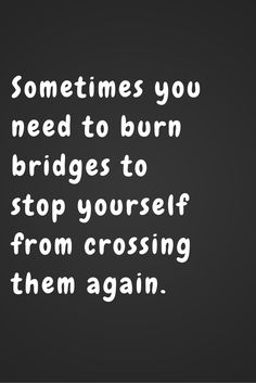 Inspirational Quotes // Sometimes burning bridges isn't a bad thing. It prevents you from going back to a place you should never have been to begin with. #LBSDailyInspiration