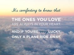 """""""The ones you love are always in your heart, and if you're very lucky only a plane ride away."""" 