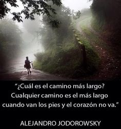 ... ¿Cuál es el camino más largo? Cualquier camino es el más largo cuando van los pies y el coracón no va. Alejandro Jodorowsky