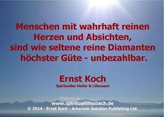 Menschen mit wahrhaft reinen  Herzen und Absichten,  sind wie seltene reine Diamanten höchster Güte - unbezahlbar. Ernst Koch Spiritueller Heiler & Lifecoach  Web: http://www.spirituallifecoach.de Blog: http://www.reiki-spiritualhealer-ernstkoch.blogspot.ch © 2014 - Ernst Koch - Arkanum Solution Publishing Ltd.