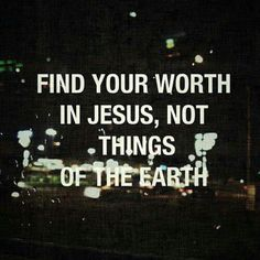 Find your worth in Jesus...not in things of this Earth