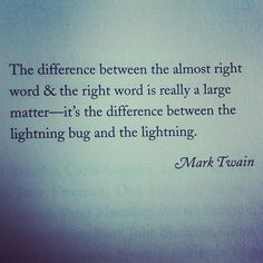 """The difference between the almost right word & the right word is really a large matter"" -- Mark Twain"