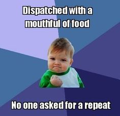 LOL unless their the ofc I work with and knew I had a mouth full of food... and suddenly think their funny lol