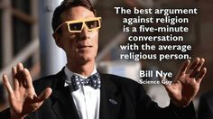 """""""The best argument against religion is a five minute conversation with the average religious person."""" -Bill Nye"""