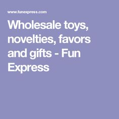Wholesale toys, novelties, favors and gifts - Fun Express