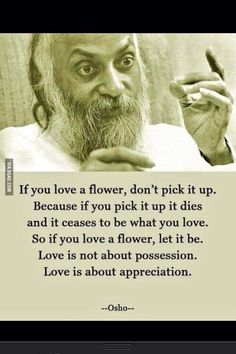 """that is exactly what you did...you loved a flower (that did NOT belong to you and you therefore had no business loving) and you picked it and instead of it being that beautiful thing that you """"loved""""... it died...you killed it. good job."""