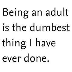 Being an adult is the dumbest thing I have ever done.