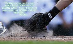 """""""Baseball is a game, yes. It is also a business. But what it most truly is, is disguised combat. For all its gentility, its almost leisurely pace, baseball is violence under wraps."""""""