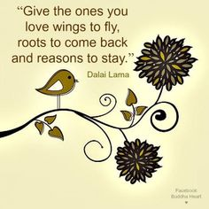 Give the ones you love wings to fly roots to come back and reasons to stay - Dalai Lama