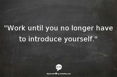 """Work until you no longer have to introduce yourself."""