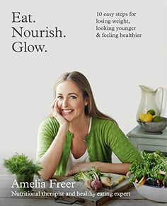 Eat. Nourish. Glow.: 10 easy steps for losing weight, looking younger & feeling healthier von [Freer, Amelia]