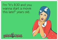 "I'm ""it's 8:30 and you wanna start a movie this late?"" years old. 