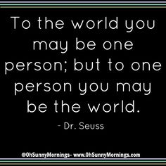 """""""To the world you may be one person; but to one person you may be the world."""" - Dr. Seuss"""