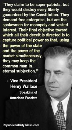 Vice President Henry Wallace Speaking of American Fascists---He was right.  Our government is fascism!  Very scary!