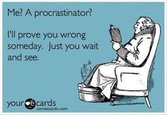 'Me? A procrastinator? I'll prove you wrong someday. Just you wait and see.'