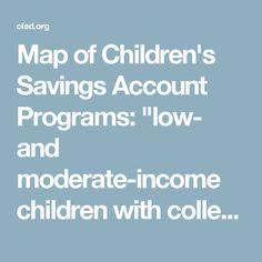 """Map of Children's Savings Account Programs: """"low- and moderate-income children with college savings of just $500 or  less are 3 times more likely to enroll in college and 4 times more  likely to graduate!"""""""