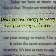 """""""Don't use your energy to worry. Use your energy to believe."""" I know it's easier said than done but when you use your energy to worry, it wipes you out. Instead, surround yourself with positive affirmations, quotes, pictures and things that keep you focused. You'll find that you'll be less worried and more positive."""
