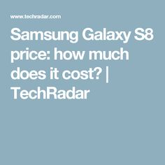 Samsung Galaxy S8 price: how much does it cost? | TechRadar