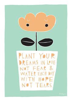 """""""Siembra tus sueños en el amor, no el miedo y echa el agua de cada día con esperanza, no con lágrimas"""". Freya Art."""