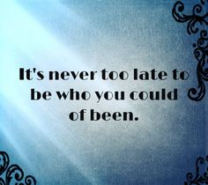 It's never too late to be who you could of been.