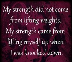 My strength did not come from hitting the gym. My strength came from lifting myself up when I was knocked down.