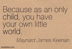 Because as an only child, you have your own little world. Maynard James Keenan Because as an only child, you have your own little world. Only Child Quotes, Son Quotes, Girl Quotes, Maynard James Keenan, Tool Lyrics, Deep Quotes That Make You Think, My World Quotes, Funny Quotes For Kids, I Love My Son