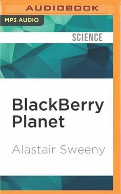 Blackberry Planet: The Story of Research in Motion and the Little Device That Took the World by