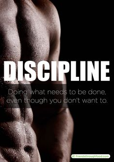 DISCIPLINE Doing what needs to be done even though you don't want to.