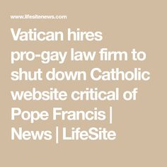Vatican hires pro-gay law firm to shut down Catholic website critical of Pope Francis | News | LifeSite