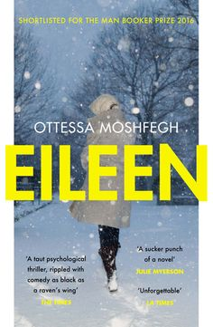 """Eileen by Ottessa Moshfegh. Shortlisted for the Man Booker Prize 2016. """"Fully lives up to the hype. A taut psychological thriller, rippled with comedy as black as a raven's wing, Eileen is effortlessly stylish and compelling. - Robert Douglas-Fairhurst, The Times"""
