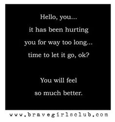 Hello, you... it has been hurting you for way too long... time to let it go, ok? You will feel so much better.