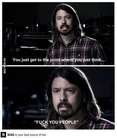 "Dave Grohl - You just get to the point where you just think ""Fuck you people"" Dave Grohl Quotes, Foo Fighters Dave Grohl, Love Him, My Love, Van Halen, Thats The Way, Music Is Life, Soul Music, Music Artists"