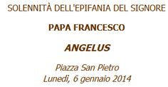 [Italian] Parole di Papa Francesco all'Angelus del 6 gennaio 2014 -- FEAST OF THE EPIPHANY --  FATHER FRANCIS --   ANGELUS --   St. Peter's Square  -- Monday, January 6, 2014