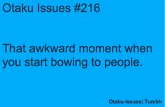 Bowing and so forth are all symptoms of being an otaku. I am indeed guilty of this.