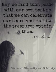 May we find such peace with our own past so that we can celebrate our scars and realize the treasures within them. S.C. Lourie
