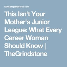 This Isn't Your Mother's Junior League: What Every Career Woman Should Know | TheGrindstone