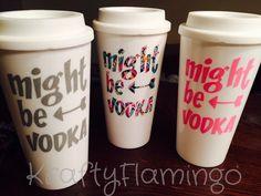 Might Be Vodka travel mug by KraftyFlamingo on Etsy https://www.etsy.com/listing/251552277/might-be-vodka-travel-mug