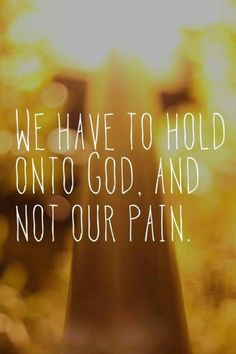 We have to hold onto God. And not our pain.