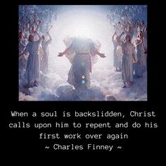 When a soul is backslidden, Christ calls upon him to repent and do his first work over again ~ Charles Finney ~