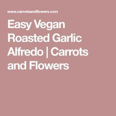 Easy Vegan Roasted Garlic Alfredo | Carrots and Flowers