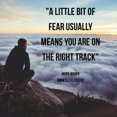 """""""A little bit of fear usually means you are on the right track"""" Mark Wager"""