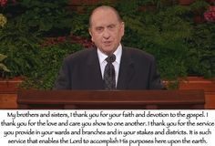 My brothers and sisters, I thank you for your faith and devotion to the gospel. I thank you for the love and care you show to one another. I thank you for the service you provide in your wards and branches and in your stakes and districts. It is such service that enables the Lord to accomplish His purposes here upon the earth. Thomas S. Monson