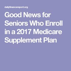 Good News for Seniors Who Enroll in a 2017 Medicare Supplement Plan