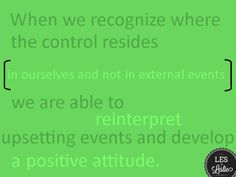 When we recognize where the control resides-- in ourselves and not in external events-- we are able to reinterpret upsetting events and develop a positive attitude. #lesandleslie #positiveattitude