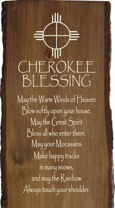 Cherokee Blessing - May the warm winds of heaven blow softly upon your house. May the Great Spirit bless all who enter there. May your mocassins make happy tracks in many snows, and may the rainbow always touch your shoulder. Native American Prayers, Native American Spirituality, Native American Cherokee, Native American Wisdom, Native American History, Native American Decor, Cherokee Rose, Cherokee Indians, Cherokee Nation