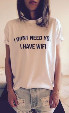 i dont need you i have wifi T Shirt Unisex womens gifts womens girls tumblr funny slogan fangirls women bestfriends teens teenagers swag by stupidstyle on Etsy https://www.etsy.com/listing/210263354/i-dont-need-you-i-have-wifi-t-shirt: