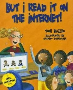 KISS THE BOOK: But I Read it on the Internet! by Toni Buzzeo - ESSENTIAL Carmen is sure that everything on the Internet is true; Hunter has never used the Internet and believes that only books will tell you what's what.  Both of them have things to learn as their teacher Mr. Dickinson collaborates with the librarian to create a lesson to teach the kids how to find good information, no matter the source.