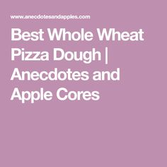 Best Whole Wheat Pizza Dough | Anecdotes and Apple Cores