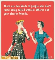 There are two kinds of people who don't mind being called whores; Whores and your closest friends